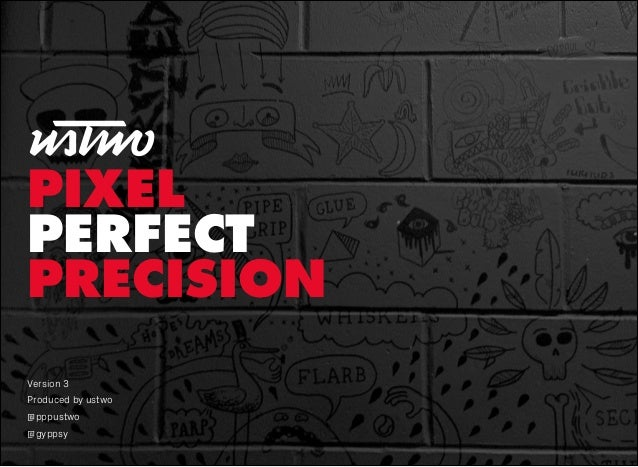 Version 3 Produced by ustwo @pppustwo @gyppsy PIXEL PERFECT PRECISION