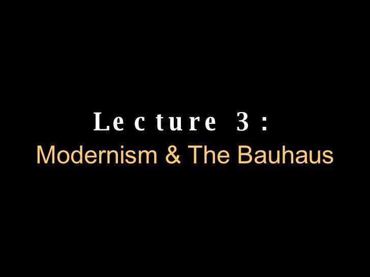 Lecture 3:   Modernism & The Bauhaus