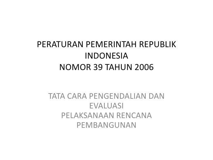 PERATURAN PEMERINTAH REPUBLIK          INDONESIA     NOMOR 39 TAHUN 2006  TATA CARA PENGENDALIAN DAN            EVALUASI  ...