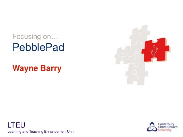 Focusing on…  PebblePad Wayne Barry  LTEU Learning and Teaching Enhancement Unit