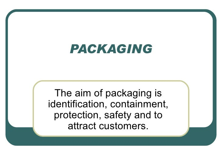 PACKAGING  The aim of packaging isidentification, containment,  protection, safety and to     attract customers.