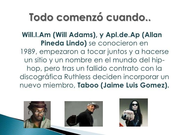 Will.I.Am (Will Adams), y Apl.de.Ap (Allan Pineda Lindo) se conocieron en 1989, empezaron a tocar juntos y a hacerse un si...