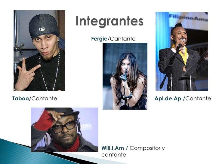 Integrantes <br />Fergie/Cantante <br />Apl.de.Ap /Cantante <br />Taboo/Cantante <br />Will.I.Am / Compositor y cantante<b...