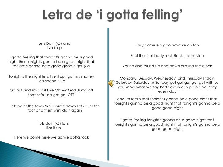 Letra de 'i gotta felling'<br />Lets Do it (x3) and live it up <br />Easy come easy go now we on top <br />Feel the shot b...