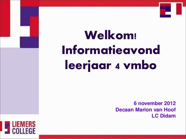 Welkom!Informatieavond leerjaar 4 vmbo              6 november 2012        Decaan Marion van Hoof                     LC D...