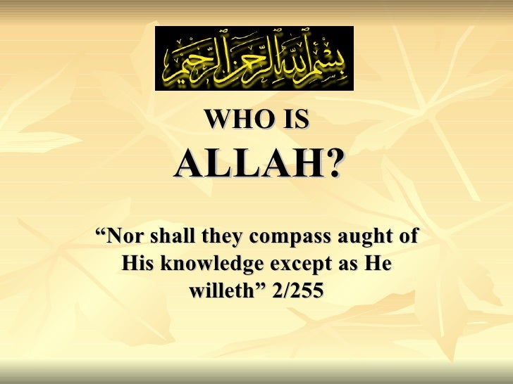 "WHO IS   ALLAH? "" Nor shall they compass aught of His knowledge except as He willeth"" 2/255"