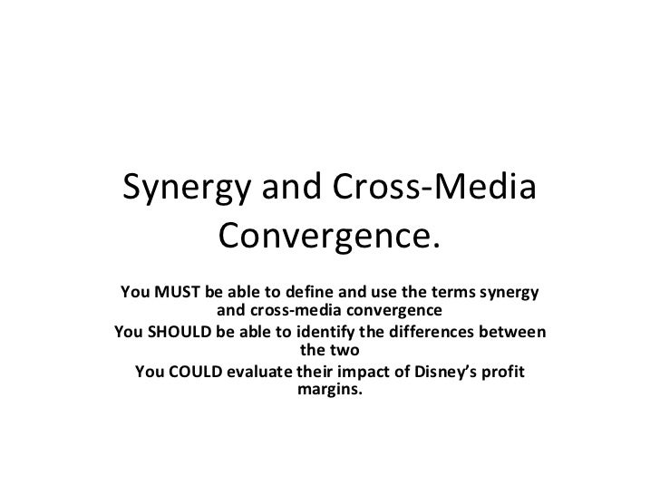 Synergy and Cross-Media C o nvergence. You MUST be able to define and use the terms synergy and cross-media convergence Yo...