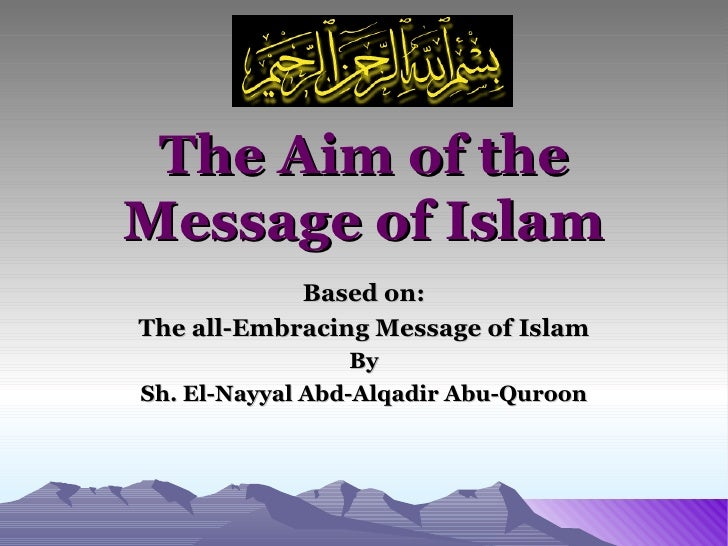 The Aim of the Message of Islam Based on: The all-Embracing Message of Islam By Sh. El-Nayyal Abd-Alqadir Abu-Quroon