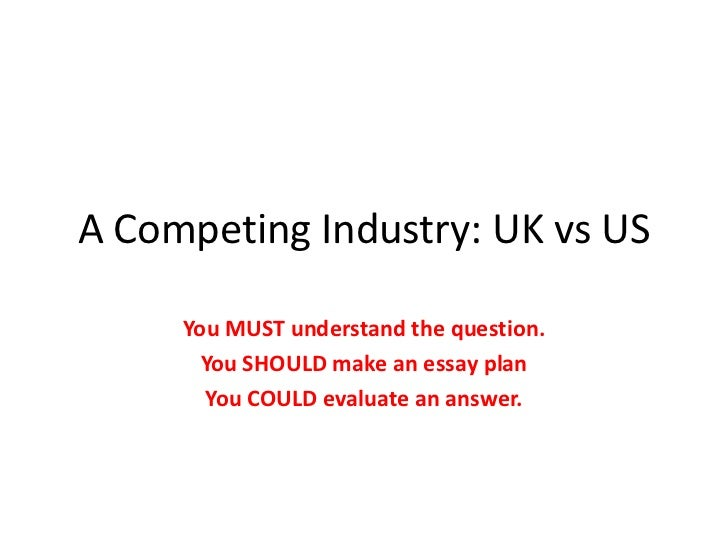 A Competing Industry: UK vs US<br />You MUST understand the question.<br />You SHOULD make an essay plan<br />You COULD ev...