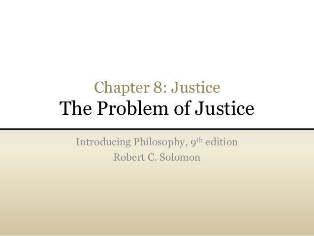 Chapter 8: Justice The Problem of Justice Introducing Philosophy, 9th edition Robert C. Solomon