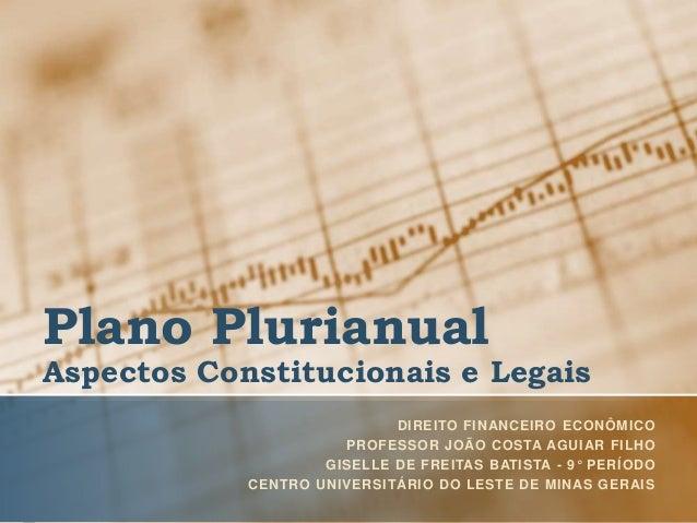 Plano Plurianual Aspectos Constitucionais e Legais DIREITO FINANCEIRO ECONÔMICO PROFESSOR JOÃO COSTA AGUIAR FILHO GISELLE ...