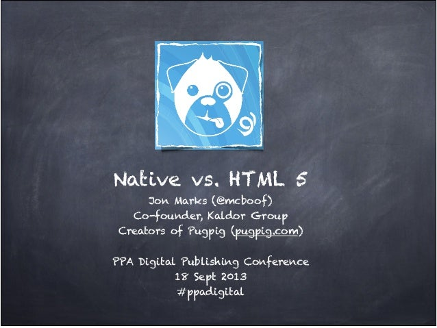 Native vs. HTML 5! Jon Marks (@mcboof)! Co-founder, Kaldor Group! Creators of Pugpig (pugpig.com)! ! PPA Digital Publishin...