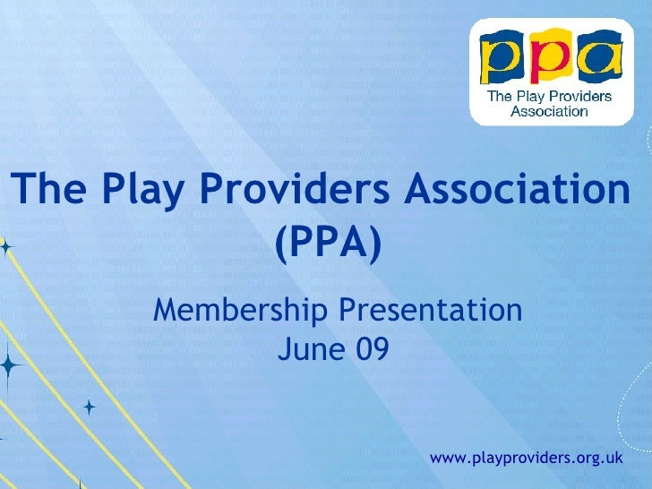 Membership Presentation June 09 <ul><ul><li>The Play Providers Association  </li></ul></ul><ul><ul><li>(PPA) </li></ul></u...