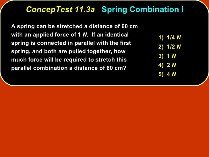 ConcepTest 11.3a   Spring Combination I A spring can be stretched a distance of 60 cm with an applied force of 1  N .  If ...