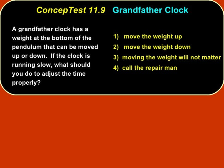 ConcepTest 11.9  Grandfather Clock A grandfather clock has a weight at the bottom of the pendulum that can be moved up or ...