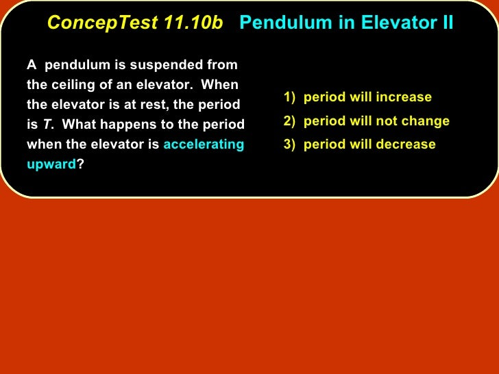 ConcepTest 11.10b   Pendulum in Elevator II A  pendulum is suspended from the ceiling of an elevator.  When the elevator i...