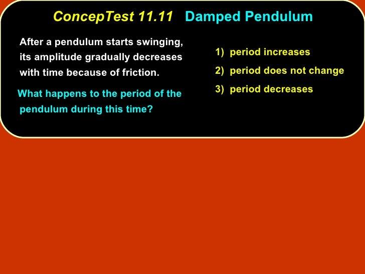 <ul><li>After a pendulum starts swinging, its amplitude gradually decreases with time because of friction. </li></ul><ul><...