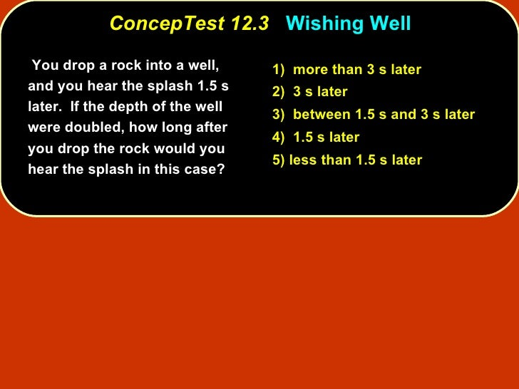 ConcepTest 12.3   Wishing Well   You drop a rock into a well, and you hear the splash 1.5 s later.  If the depth of the we...