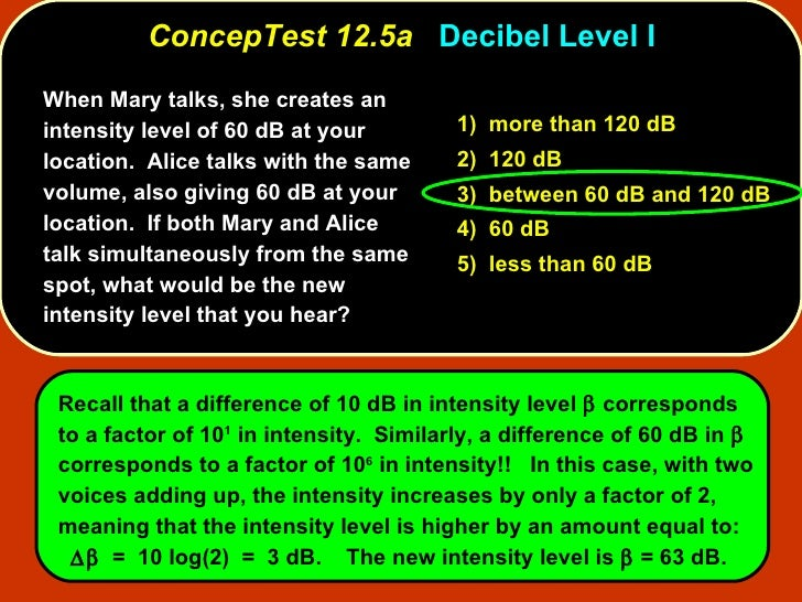 ConcepTest 12.5a   Decibel Level I When Mary talks, she creates an intensity level of 60 dB at your location.  Alice talks...