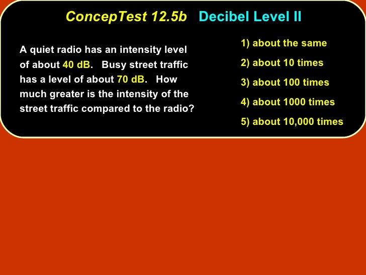 <ul><li>A quiet radio has an intensity level of about  40 dB .  Busy street traffic has a level of about  70 dB .  How muc...