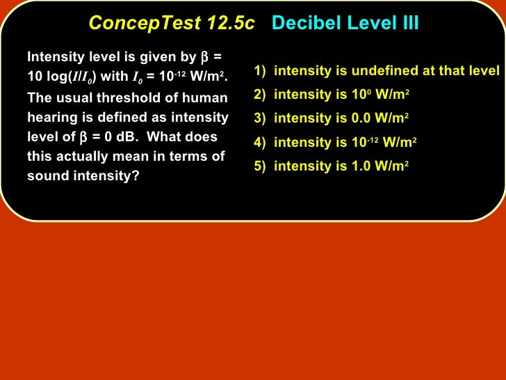 ConcepTest 12.5c   Decibel Level III Intensity level is given by    = 10 log( I / I 0 ) with  I 0  = 10 -12  W/m 2 .  The...