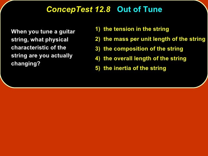 ConcepTest 12.8   Out of Tune When you tune a guitar string, what physical characteristic of the string are you actually c...