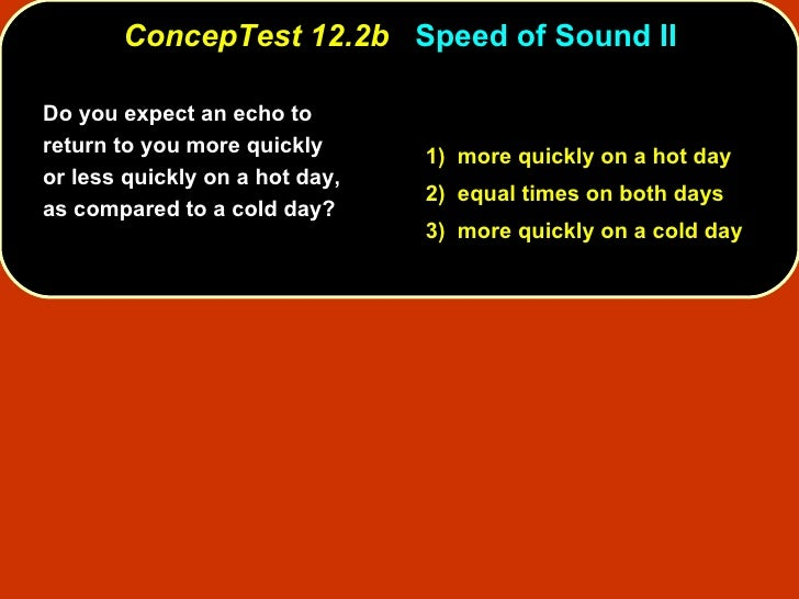 ConcepTest 12.2b   Speed of Sound II Do you expect an echo to return to you more quickly or less quickly on a hot day, as ...