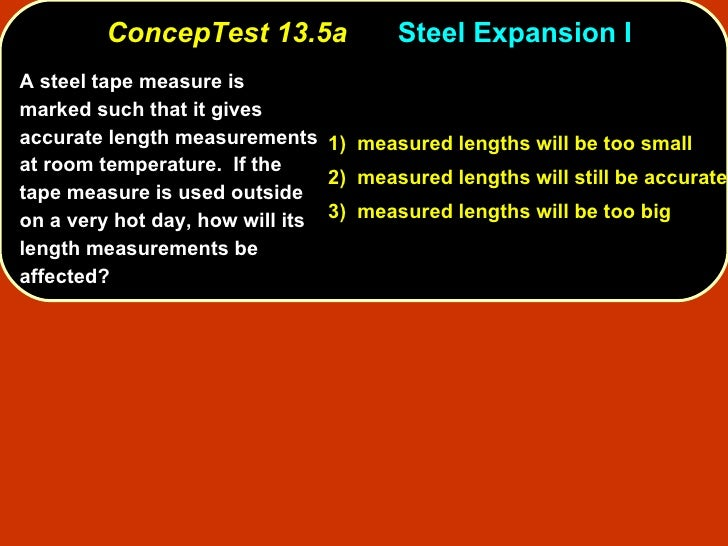 ConcepTest 13.5a Steel Expansion I A steel tape measure is marked such that it gives accurate length measurements at room ...