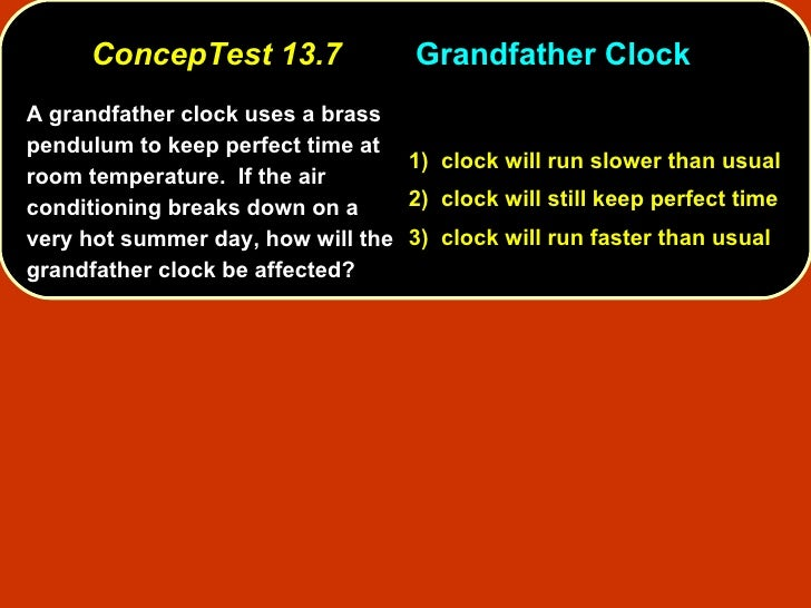 ConcepTest 13.7 Grandfather Clock A grandfather clock uses a brass pendulum to keep perfect time at room temperature.  If ...