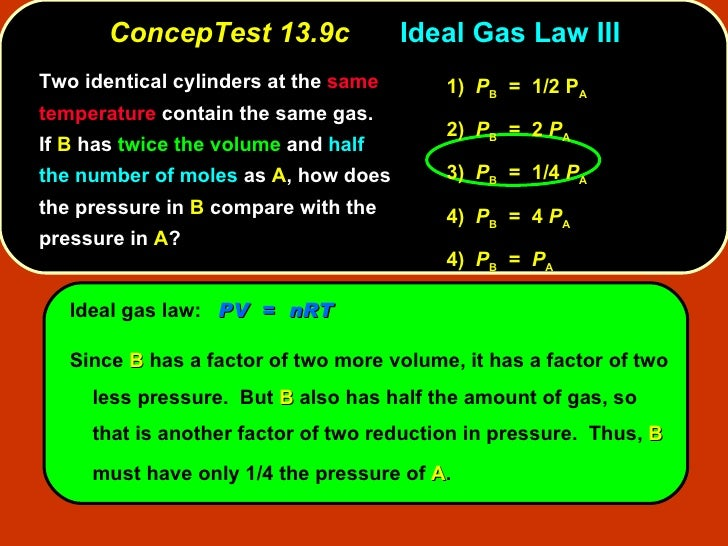 ConcepTest 13.9c Ideal Gas Law III Ideal gas law:  PV   =  nRT Since  B  has a factor of two more volume, it has a factor ...