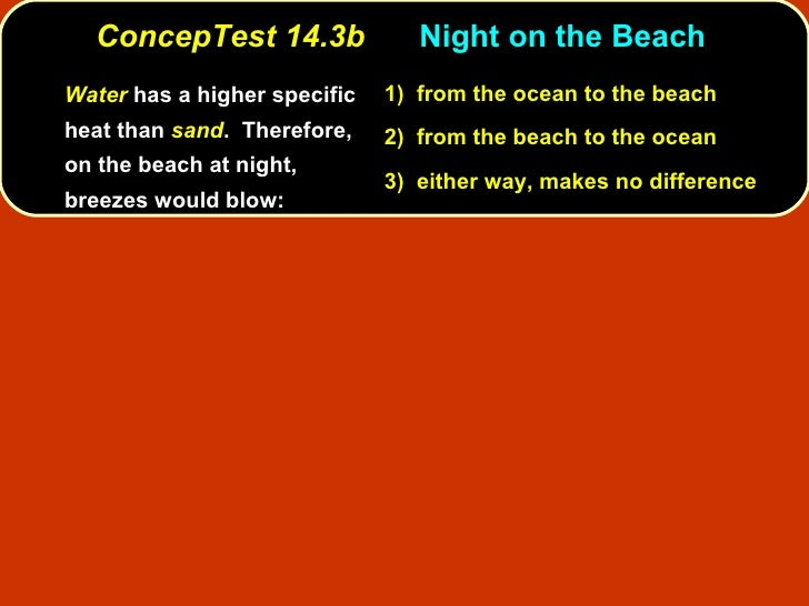 ConcepTest 14.3b Night on the Beach  <ul><li>Water   has a higher specific heat than  sand .  Therefore, on the beach at n...