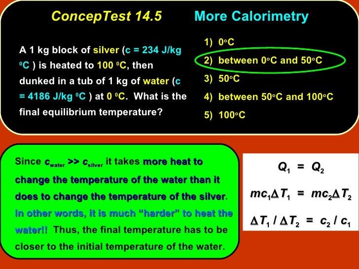 ConcepTest 14.5 More   Calorimetry <ul><li>A 1 kg block of  silver  ( c = 234 J/kg  0 C  ) is heated to  100  0 C , then d...