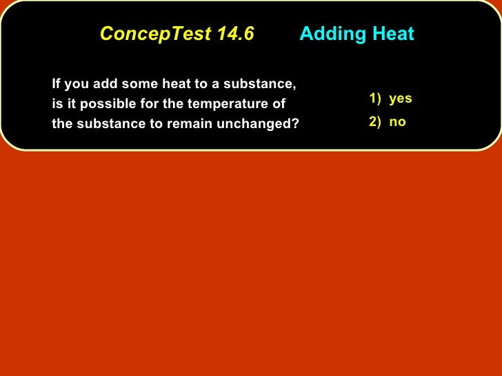 ConcepTest 14.6 Adding Heat If you add some heat to a substance, is it possible for the temperature of the substance to re...