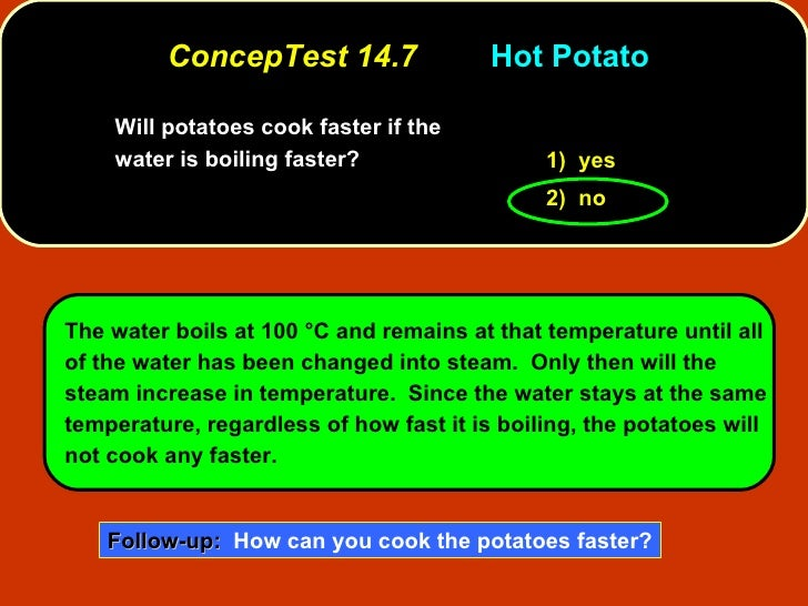 ConcepTest 14.7 Hot Potato Will potatoes cook faster if the water is boiling faster?   1)  yes 2)  no The water boils at 1...