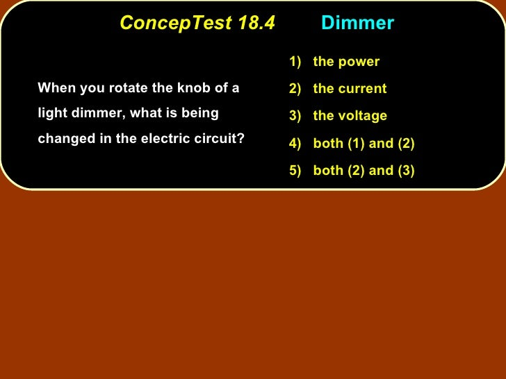 ConcepTest 18.4 Dimmer  <ul><li>When you rotate the knob of a light dimmer, what is being changed in the electric circuit?...
