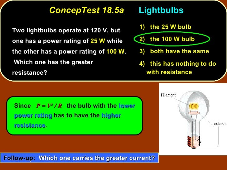 ConcepTest 18.5a  Lightbulbs <ul><li>Two lightbulbs operate at 120 V, but one has a power rating of  25 W  while the other...