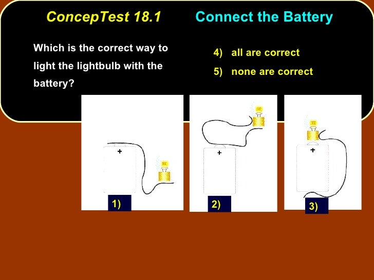 ConcepTest 18.1 Connect the Battery  <ul><li>Which is the correct way to light the lightbulb with the battery? </li></ul>4...
