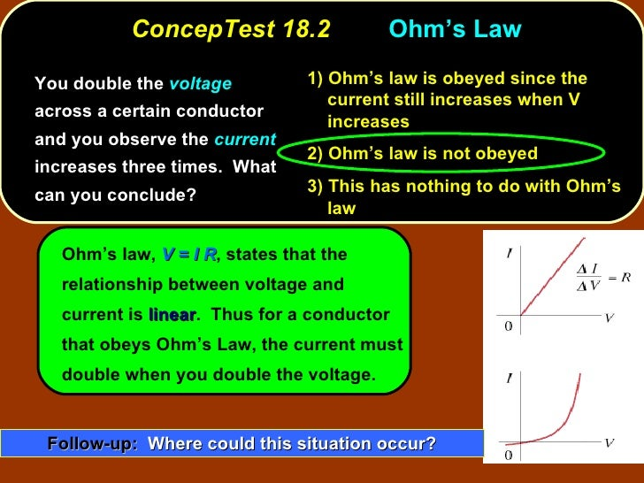 ConcepTest 18.2 Ohm's Law  <ul><li>You double the  voltage  across a certain conductor and you observe the  current  incre...