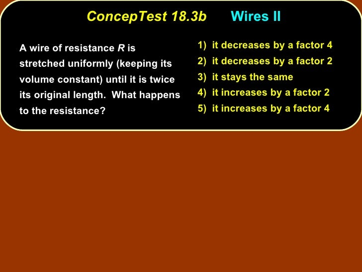 ConcepTest 18.3b Wires II  <ul><li>A wire of resistance  R  is stretched uniformly (keeping its volume constant) until it ...