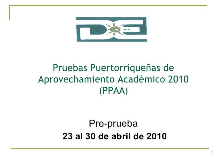 Pruebas Puertorriqueñas de Aprovechamiento Académico 2010  (PPAA ) Pre-prueba 23 al 30 de abril de 2010