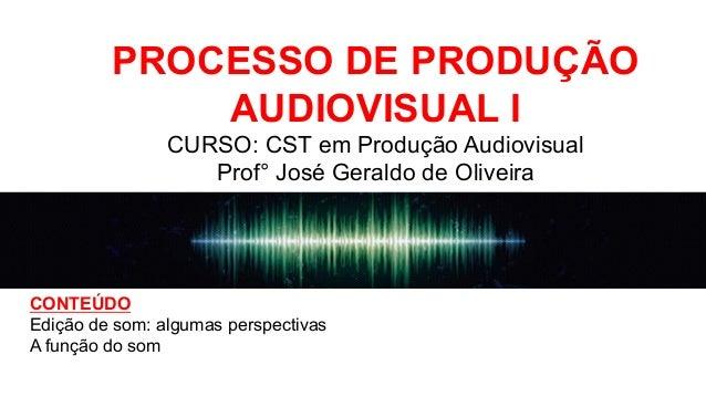 PROCESSO DE PRODUÇÃO AUDIOVISUAL I CURSO: CST em Produção Audiovisual Prof° José Geraldo de Oliveira CONTEÚDO Edição de so...
