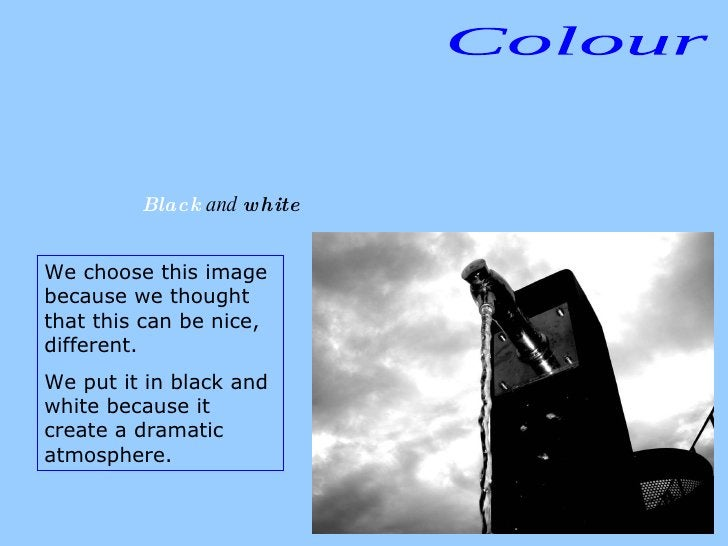 Colour Black  and  white We choose this image because we thought that this can be nice, different.  We put it in black and...