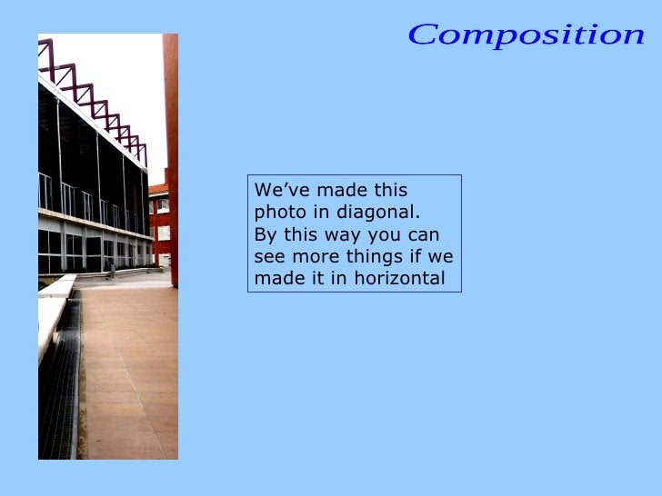Composition We've made this photo in diagonal.  By this way you can see more things if we made it in horizontal