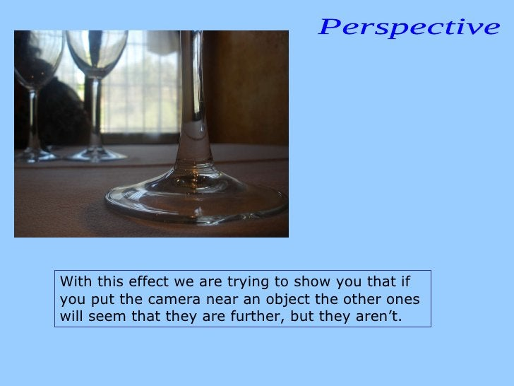 Perspective With this effect we are trying to show you that if you put the camera near an object the other ones will seem ...