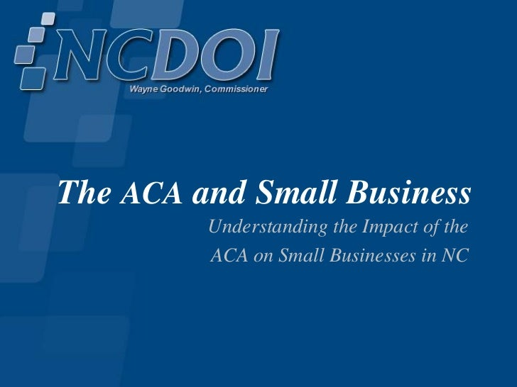 The ACA and Small Business         Understanding the Impact of the         ACA on Small Businesses in NC