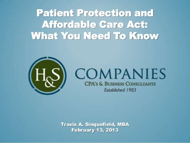Patient Protection and  Affordable Care Act:What You Need To Know     Travis A. Sinquefield, MBA         February 13, 2013