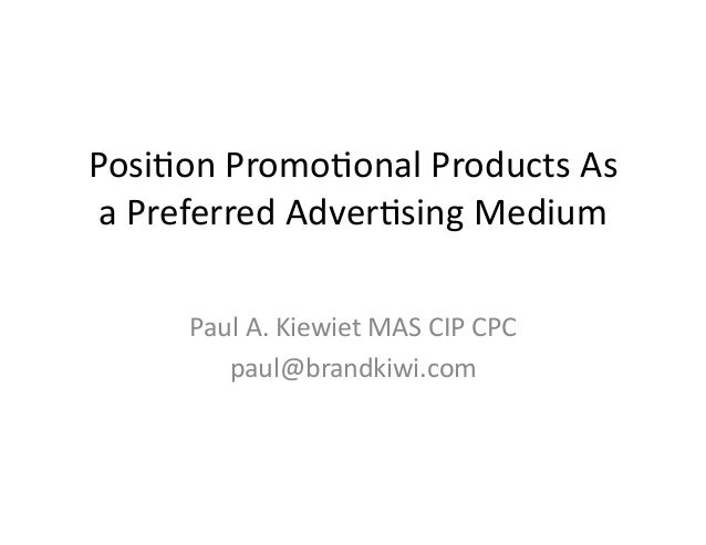 Posi%on	   Promo%onal	   Products	   As	    a	   Preferred	   Adver%sing	   Medium	    Paul	   A.	   Kiewiet	   MAS	   CIP...