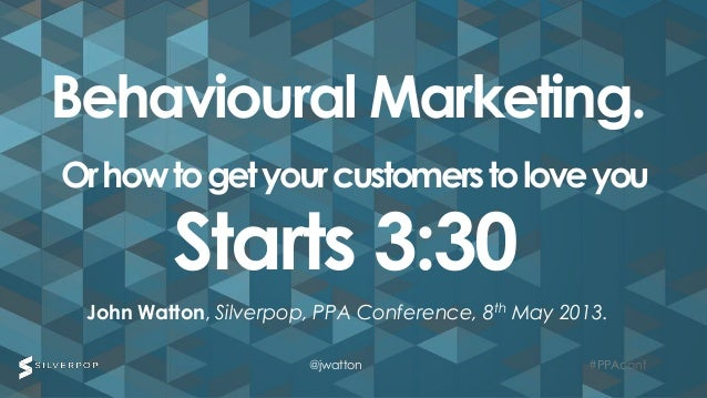 #PPAconf#PPAconfJohn Watton, Silverpop, PPA Conference, 8th May 2013.Behavioural Marketing.Orhowtogetyourcustomerstoloveyo...