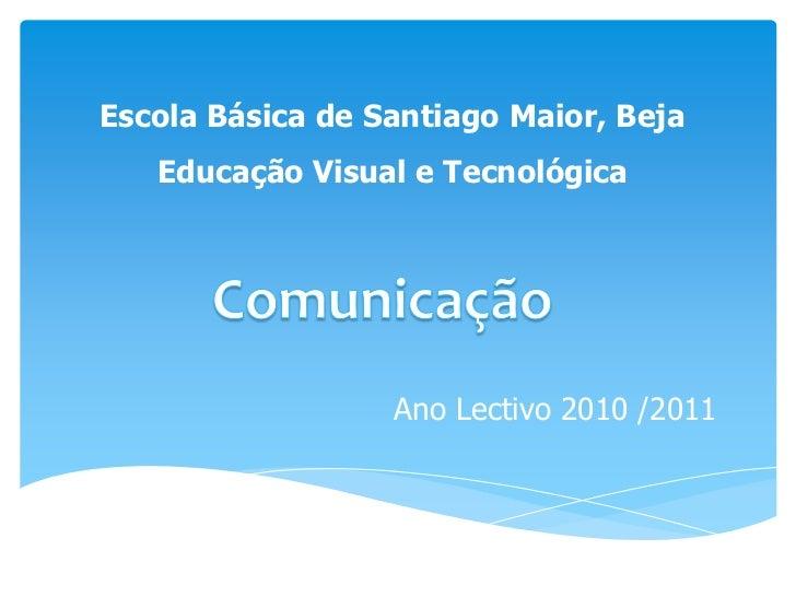 Escola Básica de Santiago Maior, Beja<br />Educação Visual e Tecnológica<br />Comunicação<br />Ano Lectivo 2010 /2011<br />