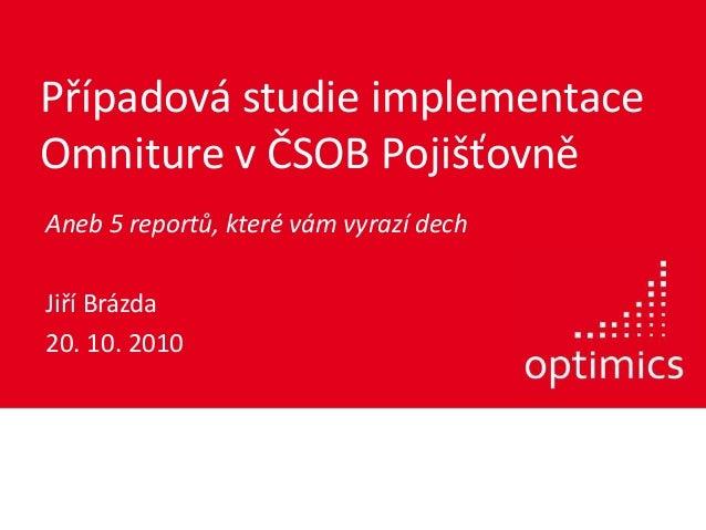Případová studie implementace Omniture v ČSOB Pojišťovně Aneb 5 reportů, které vám vyrazí dech Jiří Brázda 20. 10. 2010